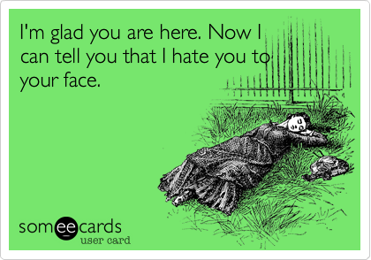 I'm glad you are here. Now Ican tell you that I hate you toyour face.
