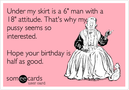 "Under my skirt is a 6"" man with a 18"" attitude. That's why my 