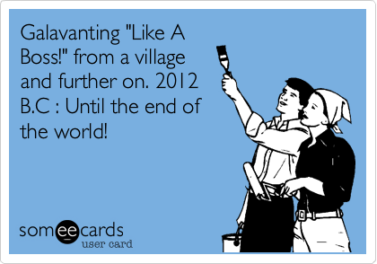 """Galavanting """"Like ABoss!"""" from a villageand further on. 2012B.C : Until the end ofthe world!"""