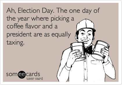 Ah, Election Day. The one day of the year where picking a