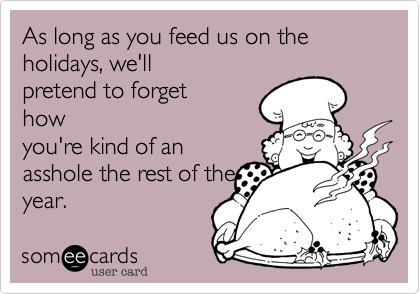 As long as you feed us on the holidays, we'llpretend to forgethowyou're kind of anasshole the rest of theyear.