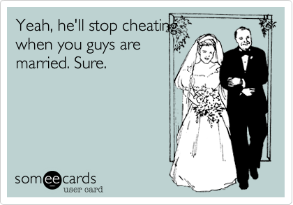 Yeah, he'll stop cheating