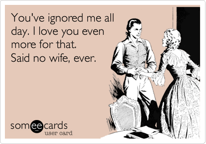 You've ignored me allday. I love you even more for that.Said no wife, ever.
