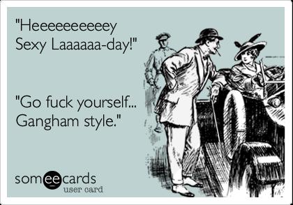 """""""Heeeeeeeeeey  Sexy Laaaaaa-day!""""  """"Go fuck yourself...Gangham style."""""""
