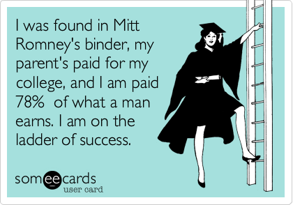 I was found in MittRomney's binder, myparent's paid for mycollege, and I am paid78%  of what a manearns. I am on theladder of success.