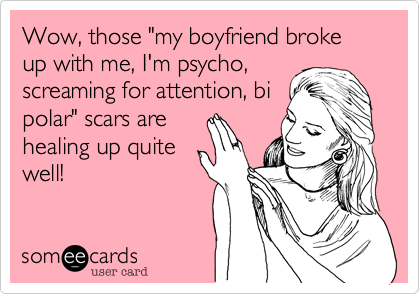"""Wow, those """"my boyfriend broke up with me, I'm psycho,screaming for attention, bipolar"""" scars arehealing up quitewell!"""