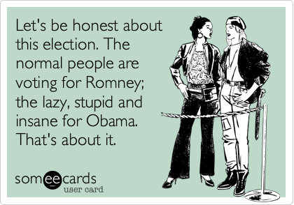 Let's be honest aboutthis election. Thenormal people arevoting for Romney;the lazy, stupid andinsane for Obama. That's about it.