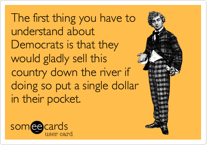 The first thing you have tounderstand aboutDemocrats is that theywould gladly sell thiscountry down the river ifdoing so put a single dollarin their pocket.