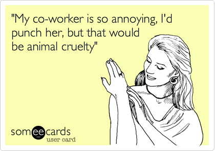 """""""My co-worker is so annoying, I'd punch her, but that would be animal cruelty"""""""