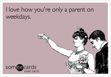 I love how you're only a parent on weekdays.