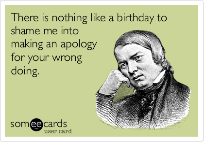 There is nothing like a birthday to shame me into