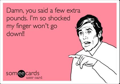 Damn, you said a few extrapounds. I'm so shockedmy finger won't godown!!