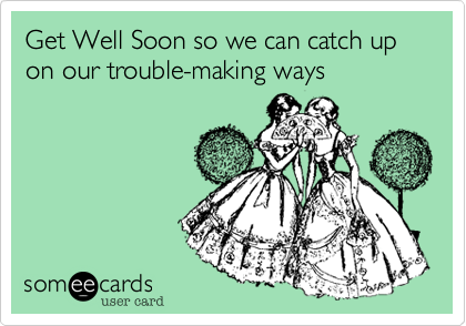 Get Well Soon so we can catch up on our trouble-making ways
