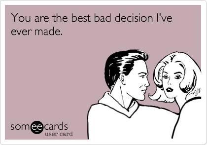 You are the best bad decision I've ever made.