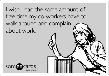 I wish I had the same amount of free time my co workers have to walk around and complainabout work.
