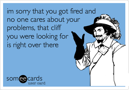 im sorry that you got fired andno one cares about yourproblems, that cliffyou were looking foris right over there