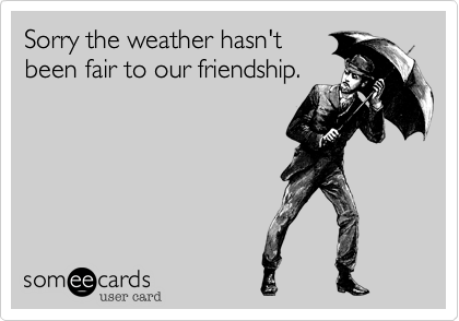 Sorry the weather hasn'tbeen fair to our friendship.