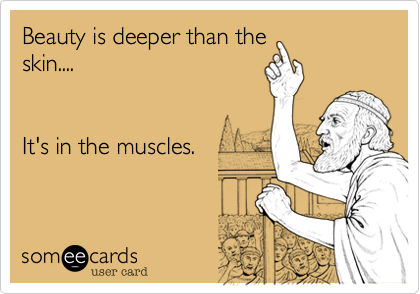 Beauty is deeper than theskin....It's in the muscles.