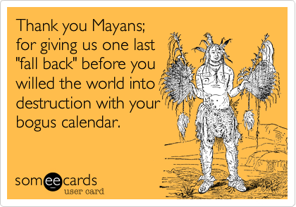 """Thank you Mayans;for giving us one last""""fall back"""" before youwilled the world intodestruction with yourbogus calendar."""