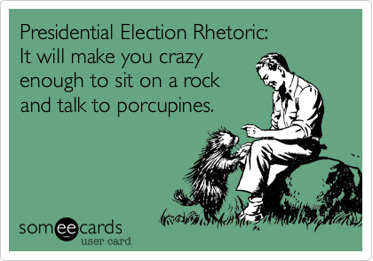 Presidential Election Rhetoric:It will make you crazyenough to sit on a rock and talk to porcupines.