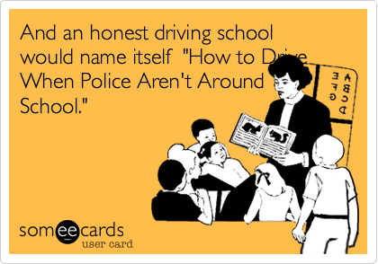 """And an honest driving school would name itself  """"How to DriveWhen Police Aren't AroundSchool."""""""