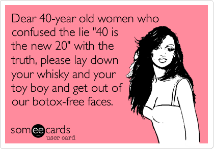 "Dear 40-year old women who confused the lie ""40 is