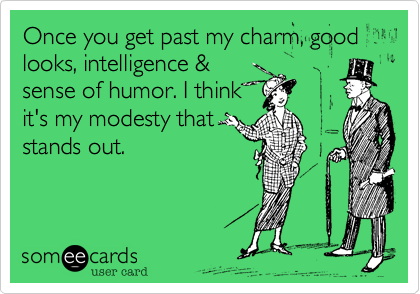 Once you get past my charm, good looks, intelligence &sense of humor. I thinkit's my modesty thatstands out.