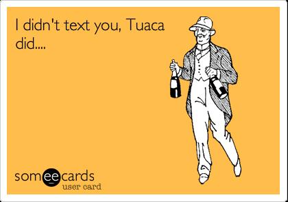 I didn't text you, Tuacadid....