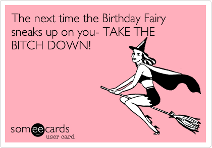 The next time the Birthday Fairy sneaks up on you- TAKE THE BITCH DOWN!