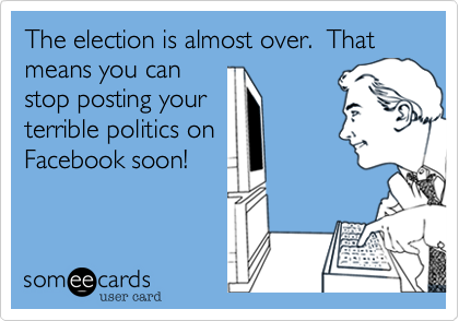 The election is almost over.  That means you canstop posting yourterrible politics onFacebook soon!