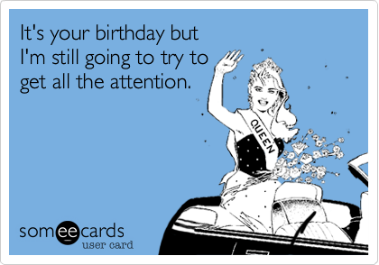 It's your birthday butI'm still going to try toget all the attention.