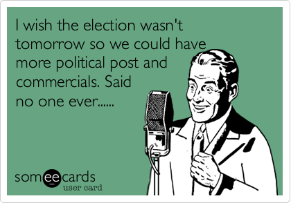 I wish the election wasn't tomorrow so we could havemore political post andcommercials. Saidno one ever......