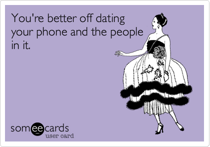 You're better off datingyour phone and the peoplein it.
