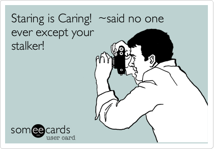 Staring is Caring!  ~said no one ever except yourstalker!