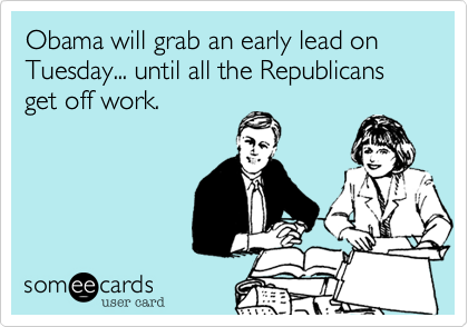 Obama will grab an early lead on Tuesday... until all the Republicans get off work.