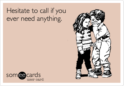 Hesitate to call if youever need anything.
