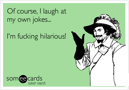 Of course, I laugh at my own jokes...I'm fucking hilarious!