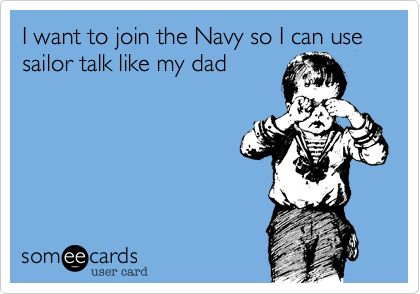I want to join the Navy so I can use sailor talk like my dad
