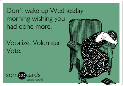 Don't wake up Wednesday morning wishing youhad done more.Vocalize. Volunteer.Vote.
