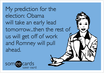 My prediction for theelection: Obamawill take an early leadtomorrow...then the rest of us will get off of work and Romney will pullahead.