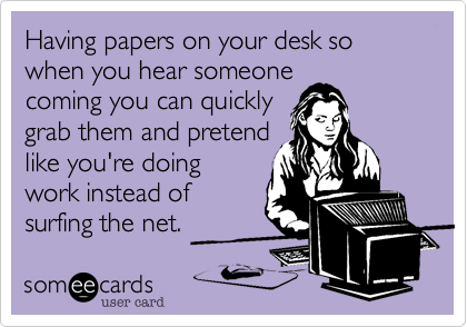 Having papers on your desk so when you hear someonecoming you can quicklygrab them and pretendlike you're doingwork instead ofsurfing the net.