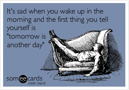 """It's sad when you wake up in the morning and the first thing you tell yourself is""""tomorrow isanother day"""""""