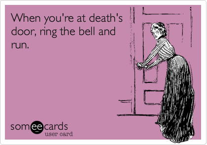 When you're at death'sdoor, ring the bell and run.