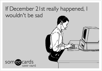 If December 21st really happened, I wouldn't be sad
