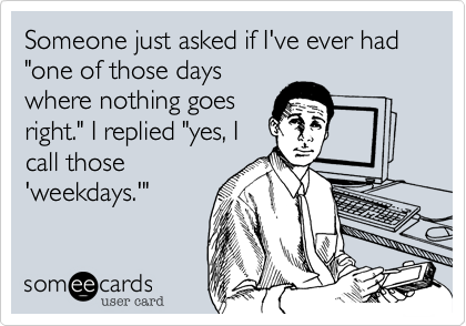 "Someone just asked if I've ever had ""one of those days