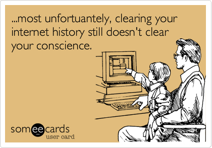 ...most unfortuantely, clearing your internet history still doesn't clear your conscience.