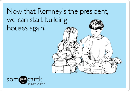 Now that Romney's the president, we can start building