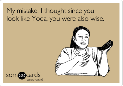 My mistake. I thought since you look like Yoda, you were also wise.