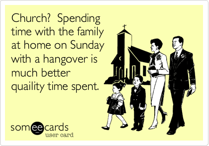 Church?  Spendingtime with the familyat home on Sundaywith a hangover ismuch betterquaility time spent.