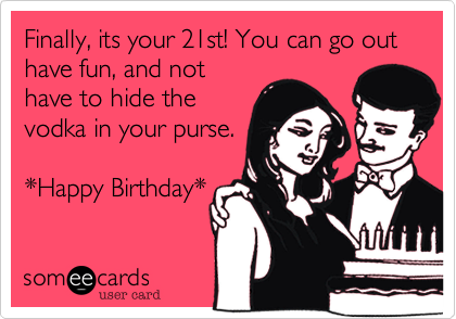 Finally, its your 21st! You can go out have fun, and not